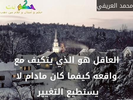 العاقل هو الذي يتكيف مع واقعه كيفما كان مادام لا يستطيع التغيير -محمد العريفي