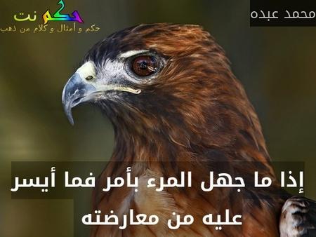 إذا ما جهل المرء بأمر فما أيسر عليه من معارضته -محمد عبده