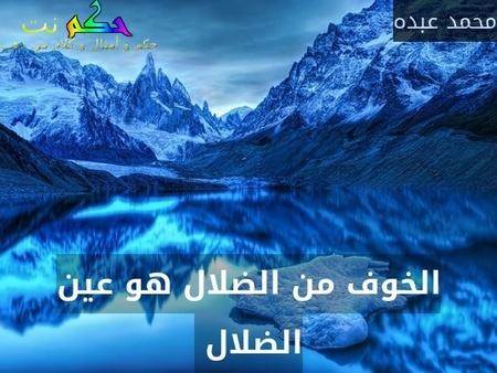 الخوف من الضلال هو عين الضلال -محمد عبده
