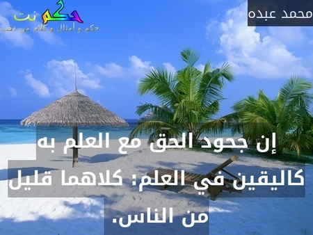 إن جحود الحق مع العلم به كاليقين في العلم: كلاهما قليل من الناس. -محمد عبده