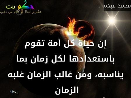 إن حياة كل أمة تقوم باستعدادها لكل زمان بما يناسبه، ومن غالب الزمان غلبه الزمان -محمد عبده