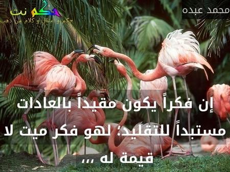إن فكراً يكون مقيداً بالعادات مستبداً للتقليد؛ لهو فكر ميت لا قيمة له ،،، -محمد عبده