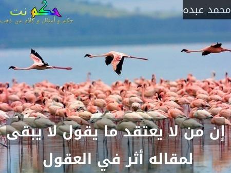 إن من لا يعتقد ما يقول لا يبقى لمقاله أثر في العقول -محمد عبده