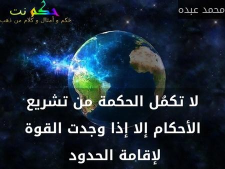 لا تكمُل الحكمة من تشريع الأحكام إلا إذا وجدت القوة لإقامة الحدود -محمد عبده