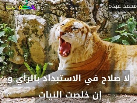 لا صلاح في الاستبداد بالرأي و إن خلصت النيات -محمد عبده
