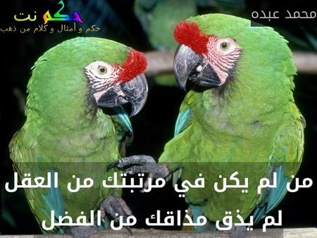 من لم يكن في مرتبتك من العقل لم يذق مذاقك من الفضل -محمد عبده