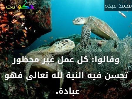 وقالوا: كل عمل غير محظور تحسن فيه النية لله تعالى فهو عبادة. -محمد عبده