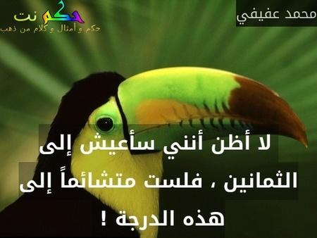 لا أظن أنني سأعيش إلى الثمانين ، فلست متشائماً إلى هذه الدرجة ! -محمد عفيفي