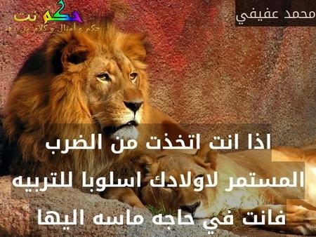 اذا انت اتخذت من الضرب المستمر لاولادك اسلوبا للتربيه فانت في حاجه ماسه اليها -محمد عفيفي