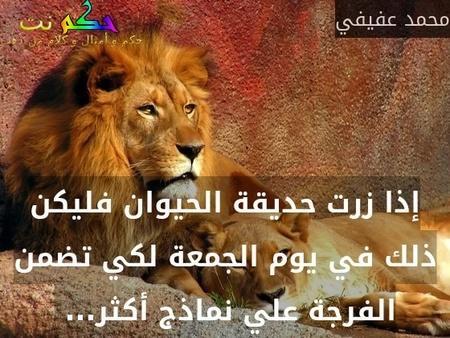 إذا زرت حديقة الحيوان فليكن ذلك في يوم الجمعة لكي تضمن الفرجة علي نماذج أكثر... -محمد عفيفي