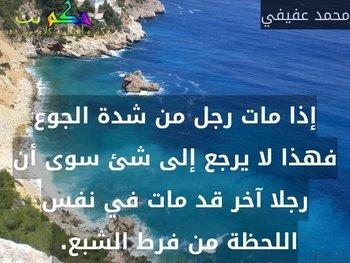 إذا مات رجل من شدة الجوع فهذا لا يرجع إلى شئ سوى أن رجلا آخر قد مات في نفس اللحظة من فرط الشبع. -محمد عفيفي