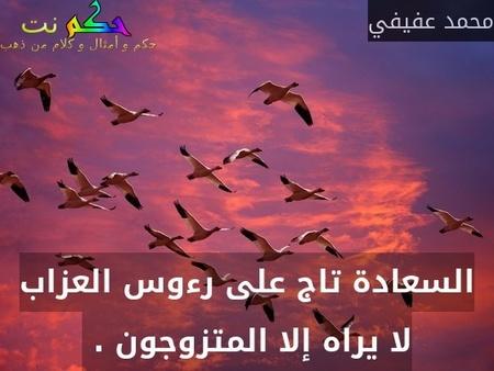 السعادة تاج على رءوس العزاب لا يراه إلا المتزوجون . -محمد عفيفي