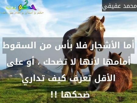 أما الأشجار فلا بأس من السقوط أمامها لأنها لا تضحك ، أو على الأقل تعرف كيف تداري ضحكها !! -محمد عفيفي
