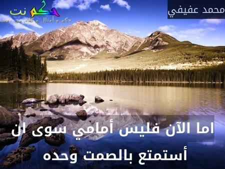 اما الآن فليس أمامي سوى ان أستمتع بالصمت وحده -محمد عفيفي