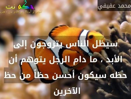 سيظل الناس يتزوجون إلى الأبد ، ما دام الرجل يتوهم أن حظه سيكون أحسن حظاً من حظ الآخرين -محمد عفيفي