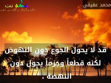 قد لا يحول الجوع دون النهوض لكنه قطعاً وجزماً يحول دون النهضة . -محمد عفيفي