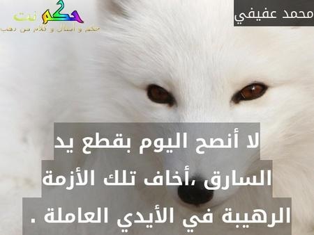 لا أنصح اليوم بقطع يد السارق ،أخاف تلك الأزمة الرهيبة في الأيدي العاملة . -محمد عفيفي