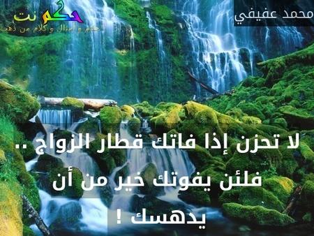 لا تحزن إذا فاتك قطار الزواج .. فلئن يفوتك خير من أن يدهسك ! -محمد عفيفي