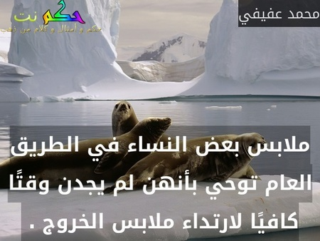 ملابس بعض النساء في الطريق العام توحي بأنهن لم يجدن وقتًا كافيًا لارتداء ملابس الخروج . -محمد عفيفي