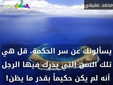 يسألونك عن سر الحكمة، قل هي تلك السن التي يدرك فيها الرجل أنه لم يكن حكيماً بقدر ما يظن! -محمد عفيفي