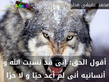 أقول الحق: إنى قد نسيت الله و أنسانيه أنى لم أعد حيّا و لا حرًا -محمد عفيفي مطر