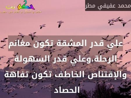 علي قدر المشقة تكون مغانم الرحلة،وعلي قدر السهولة والإقتناص الخاطف تكون تفاهة الحصاد -محمد عفيفي مطر