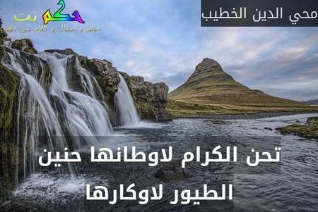 تحن الكرام لاوطانها حنين الطيور لاوكارها-محي الدين الخطيب