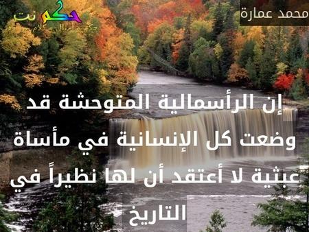 إن الرأسمالية المتوحشة قد وضعت كل الإنسانية في مأساة عبثية لا أعتقد أن لها نظيراً في التاريخ -محمد عمارة