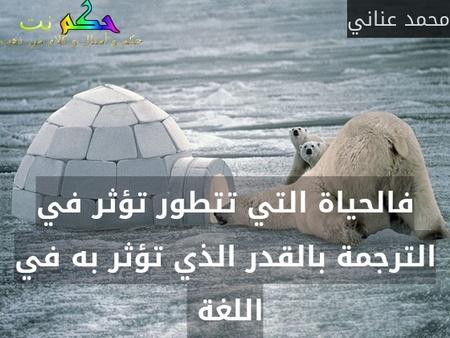 فالحياة التي تتطور تؤثر في الترجمة بالقدر الذي تؤثر به في اللغة -محمد عناني