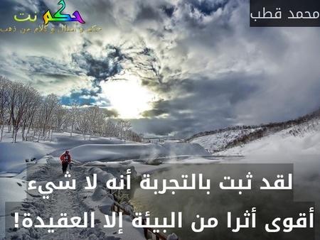 لقد ثبت بالتجربة أنه لا شيء أقوى أثرا من البيئة إلا العقيدة! -محمد قطب