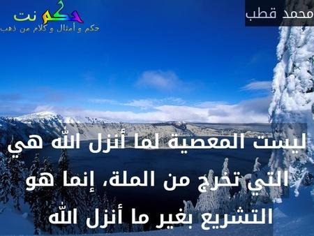 ليست المعصية لما أنزل الله هي التي تخرج من الملة، إنما هو التشريع بغير ما أنزل الله -محمد قطب