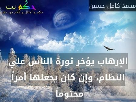 الإرهاب يؤخر ثورة الناس علي النظام، وإن كان يجعلها أمراً محتوماً -محمد كامل حسين