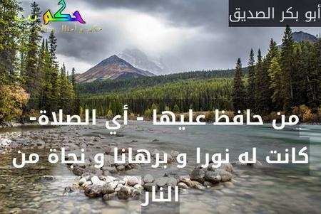 من حافظ عليها - أي الصلاة-  كانت له نورا و برهانا و نجاة من النار-أبو بكر الصديق
