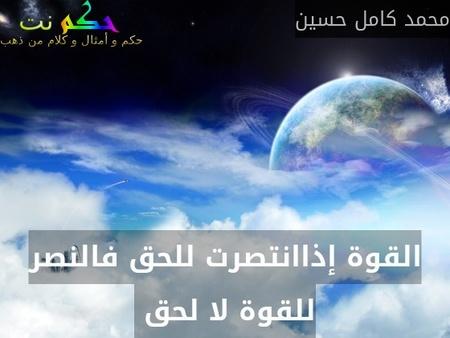 القوة إذاانتصرت للحق فالنصر للقوة لا لحق -محمد كامل حسين