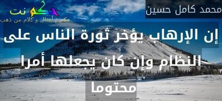 إن الإرهاب يؤخر ثورة الناس على النظام وإن كان يجعلها أمرا محتوما -محمد كامل حسين