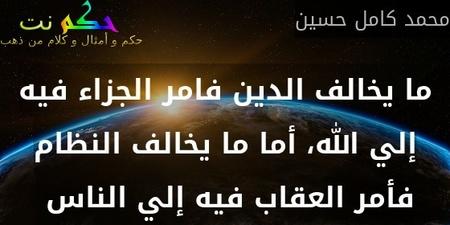 ما يخالف الدين فامر الجزاء فيه إلي الله، أما ما يخالف النظام فأمر العقاب فيه إلي الناس -محمد كامل حسين