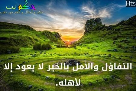 التفاؤل والأمل بالخير لا يعود إلا لأهله.-Hts