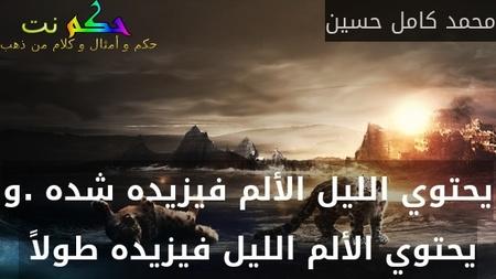 يحتوي الليل الألم فيزيده شده .و يحتوي الألم الليل فيزيده طولاً -محمد كامل حسين