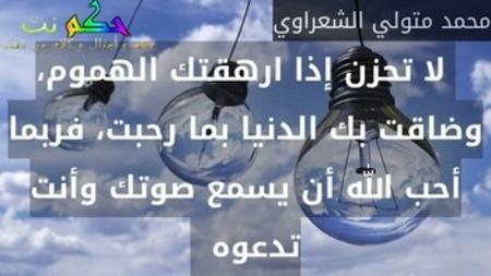 لا تحزن إذا ارهقتك الهموم، وضاقت بك الدنيا بما رحبت، فربما أحب الله أن يسمع صوتك وأنت تدعوه  -محمد متولي الشعراوي
