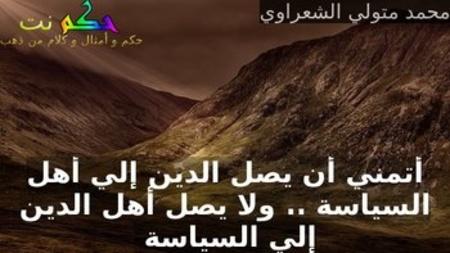 أتمني أن يصل الدين إلي أهل السياسة .. ولا يصل أهل الدين إلي السياسة -محمد متولي الشعراوي
