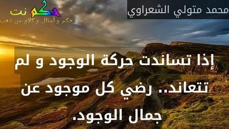 إذا تساندت حركة الوجود و لم تتعاند.. رضي كل موجود عن جمال الوجود. -محمد متولي الشعراوي