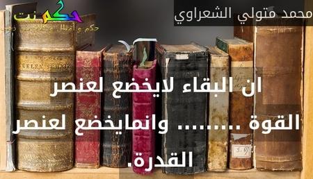 ان البقاء لايخضع لعنصر القوة ......... وانمايخضع لعنصر القدرة. -محمد متولي الشعراوي