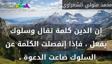 إن الدين كلمة تقال وسلوك يفعل ، فإذا إنفصلت الكلمة عن السلوك ضاعت الدعوة . -محمد متولي الشعراوي