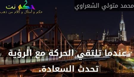 عندما تلتقي الحركة مع الرؤية تحدث السعادة. -محمد متولي الشعراوي