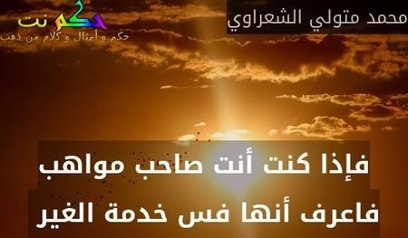 فإذا كنت أنت صاحب مواهب فاعرف أنها فس خدمة الغير -محمد متولي الشعراوي