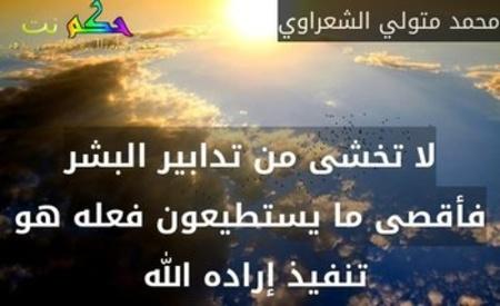 لا تخشى من تدابير البشر فأقصى ما يستطيعون فعله هو تنفيذ إراده الله -محمد متولي الشعراوي