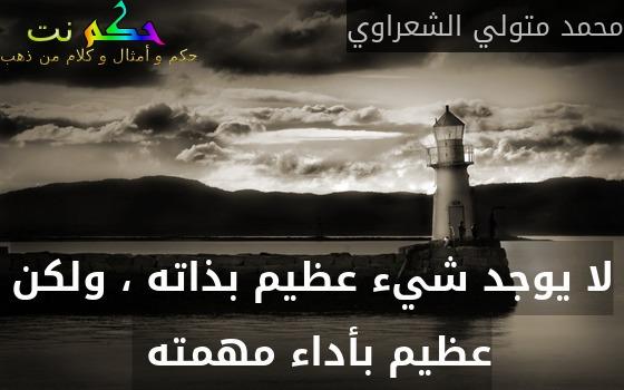 لا يوجد شيء عظيم بذاته ، ولكن عظيم بأداء مهمته -محمد متولي الشعراوي