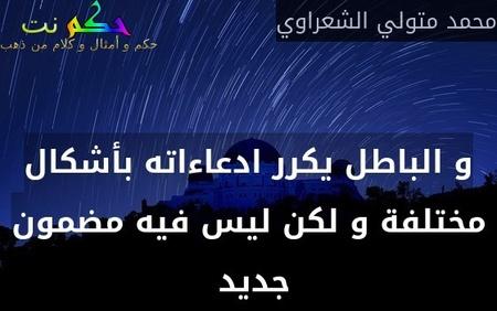 و الباطل يكرر ادعاءاته بأشكال مختلفة و لكن ليس فيه مضمون جديد -محمد متولي الشعراوي