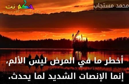 أخطر ما في المرض ليس الألم، إنما الإنصات الشديد لما يحدث. -محمد مستجاب