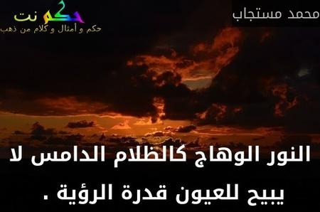 النور الوهاج كالظلام الدامس لا يبيح للعيون قدرة الرؤية . -محمد مستجاب